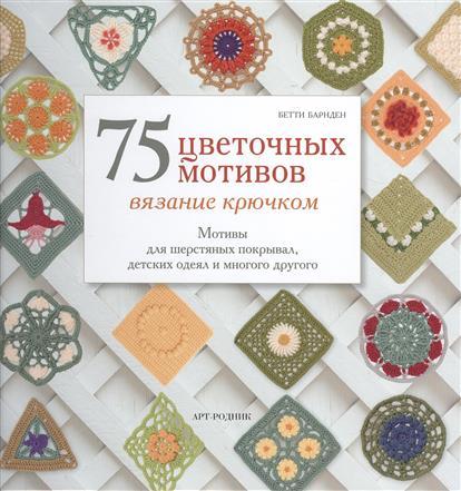 Барнден Б. 75 цветочных мотивов. Вязание крючком. Мотивы для шерстяных покрывал, детских одеял и многого другого