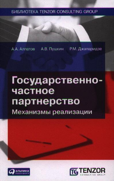Алпатов А., Пушкин А., Джапаридзе Р. Государственно-частное партнерство. Механизмы реализации