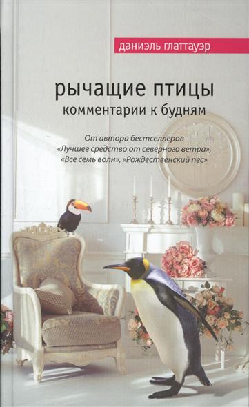 Глаттауэр Д. Рычащие птицы. Комментарии к будням глаттауэр д дар