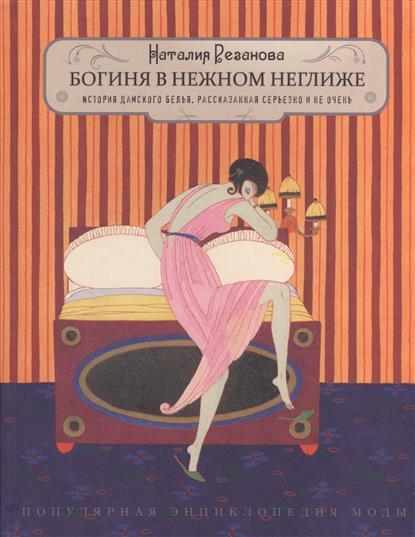 Резанова Н. Богиня в нежном неглиже… История дамского белья, рассказанная серьезно и не очень