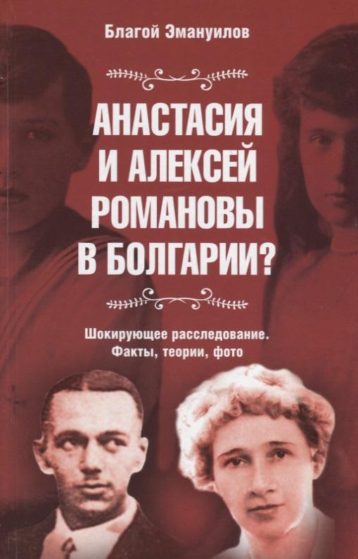 Анастасия и Алексей Романовы в Болгарии? Шокирующее расследование. Факты, теории, фото