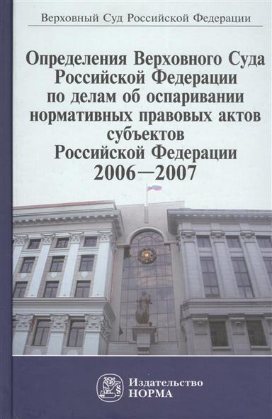 Определения Верховного Суда Российской Федерации по делам об оспаривании нормативных правовых актов субъектов Российской Федерации, 2006-2007. Сборник