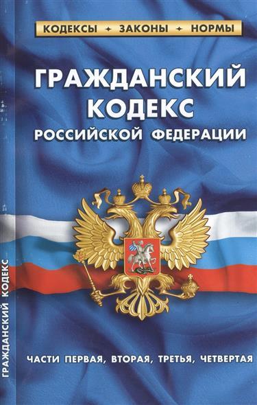 Гражданский кодекс Российской Федерации. Части первая, вторая, третья, четвертая