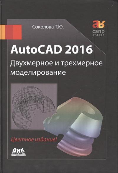 Соколова Т. AutoCAD 2016. Двухмерное и трехмерное моделирование. Учебный курс autocad 2007 экспресс курс
