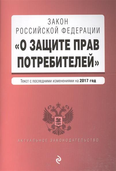 """Закон РФ """"О защите прав потребителей"""". Текст с последними изменениями на 2017 год"""
