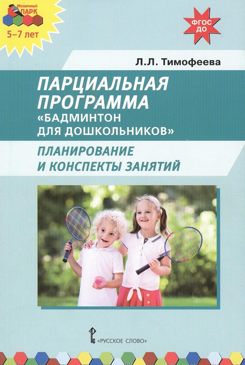 Тимофеева Л. Парциальная программа Бадминтон для дошкольников. Планирование и конспекты занятий ISBN: 9785533003377 бадминтон