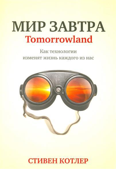 Котлер С. Мир завтра. Tomorrowland/Как технологии изменят жизнь каждого из нас
