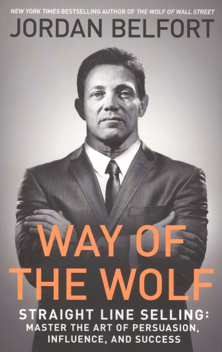 Belfort J. Way of the Wolf. Straight line selling: Master the art of persuasion, influence, and success the wolf and the 30ml