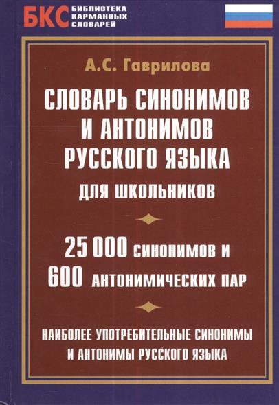 Словарь синонимов и антонимов русского языка для школьников. 25000 синонимов и 600 антонимических пар