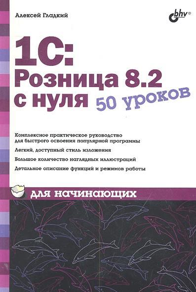 Гладкий А. 1С Розница 8.2 с нуля 50 уроков для начинающих лифчики диорелла розница