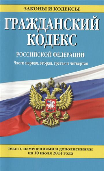 Гражданский кодекс Российской Федерации. Части первая, вторая, третья и четвертая. Текст с изменениями  и дополнениями на 10 июля 2014 года