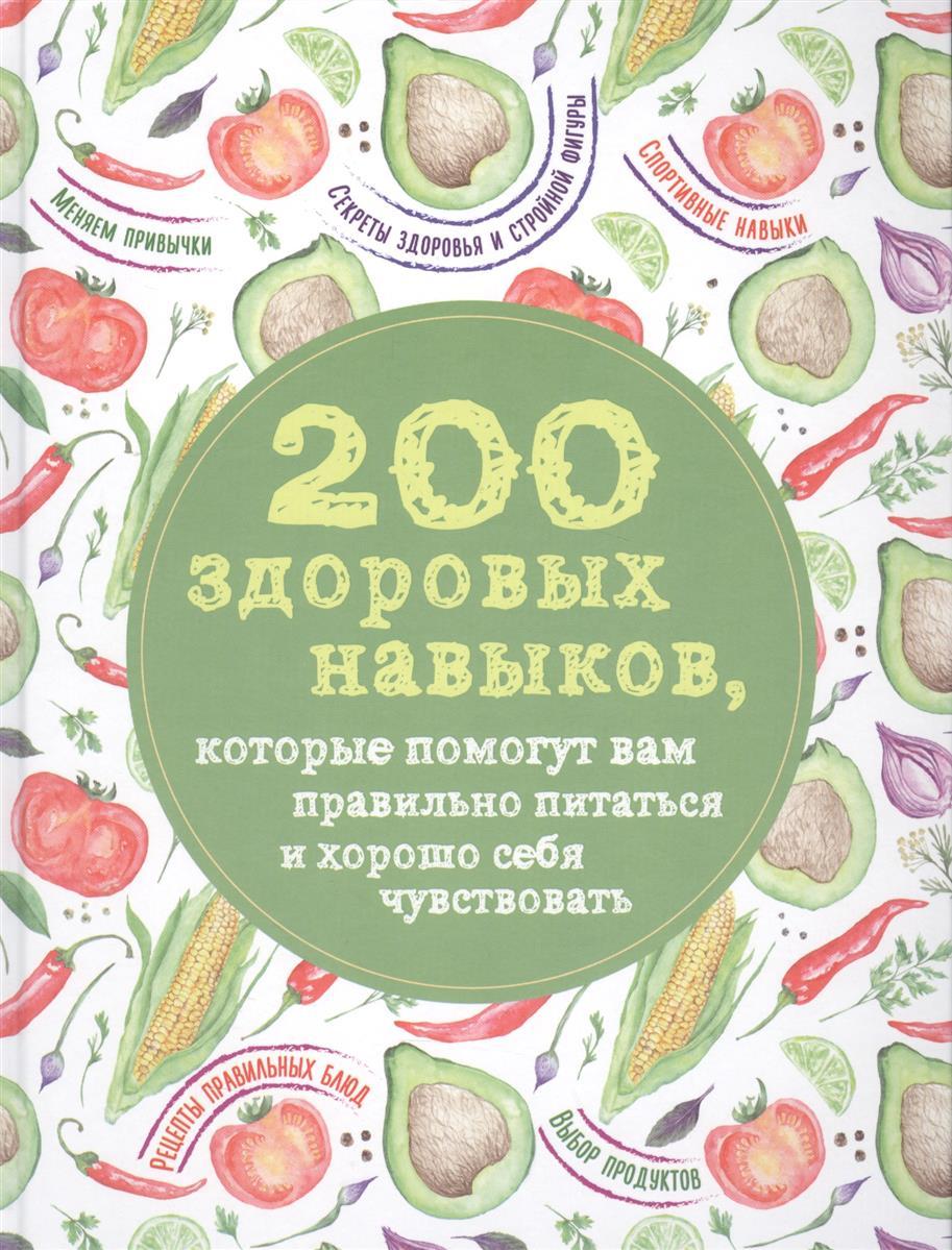 Сидорова А. (ред.) 200 здоровых навыков, которые помогут вам правильно питаться и хорошо себя чувствовать 200 кулинарных навыков которые помогут вам правильно и вкусно готовить