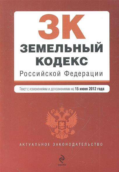 Земельный кодекс Российской Федерации. На 15 июня 2012