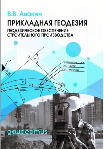 Авакян В. Прикладная геодезия: геодезическое обеспечение строительного производства. Учебное пособие
