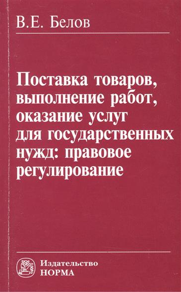 Белов В.: Поставка товаров, выполнение работ, оказание услуг для государственных нужд: правовое регулирование