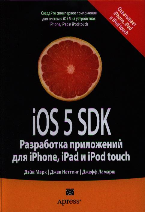 Марк Д., Наттинг Дж., Ламарш Дж. iOS 5 SDK. Разработка приложений для iPhone, iPad и iPod touch дэвид марк джек наттинг ким топли фредрик т олссон джефф ламарш swift разработка приложений в среде xcode для iphone и ipad с использованием ios sdk