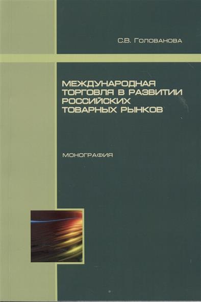 Международная торговля в развитии российских товарных рынков. Монография