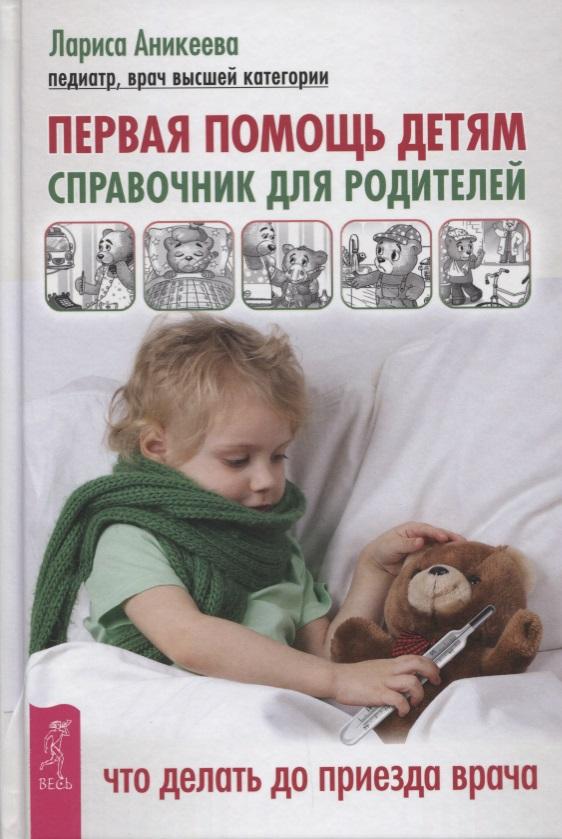 Аникеева Л. Первая помощь детям. Справочник для родителей. Что делать до приезда врача