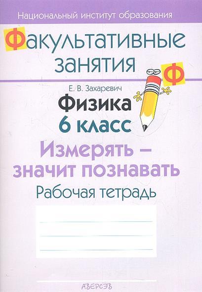 Захаревич Е. Физика. 6 класс. Измерять - значит познавать. Рабочая тетрадь. Пособие для учащихся общеобразовательных учреждений с белорусским и русским языками обучения.
