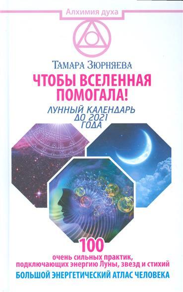 Чтобы вселенная помогала! Лунный календарь до 2021 года. 100 очень сильных практик, подключающих энергию Луны, звезд и стихий. Большой энергетический атлас человека
