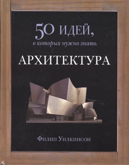Уилкинсон Ф. Архитектура. 50 идей, о которых нужно знать будущее 50 идей о которых нужно знать