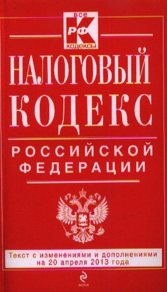 Налоговый кодекс Российской Федерации. Текст с изменениями и дополнениями на 20 апреля 2013 года