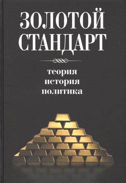 Золотой стандарт. Теория, история, политика