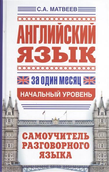 Матвеев С. Английский язык за один месяц. Самоучитель разговорного языка. Начальный уровень
