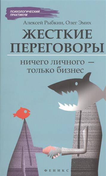 Рыбкин А., Эмих О. Жесткие переговоры. Ничего личного - только бизнес ISBN: 9785222232040