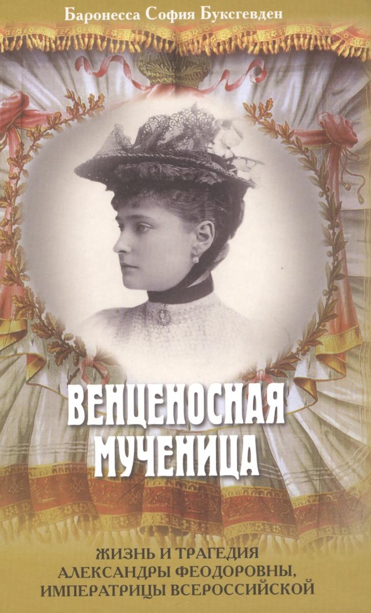 Венценосная мученица. Жизнь и трагедия Александры Феодоровны, Имперратрицы Всероссийской