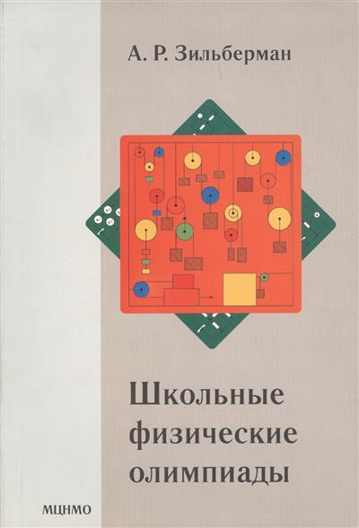 Зильберман А. Школьные физические олимпиады ISBN: 9785443906867 а р зильберман школьные физические олимпиады