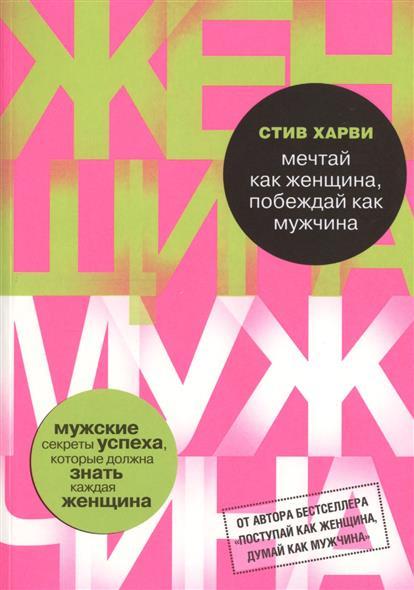 Харви С. Мечтай как женщина, побеждай как мужчина ISBN: 9785699789436 стив харви поступай как женщина думай как мужчина