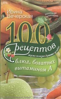 Вечерская И. 100 рецептов богатых витамином А. Вкусно, полезно, душевно, целебно