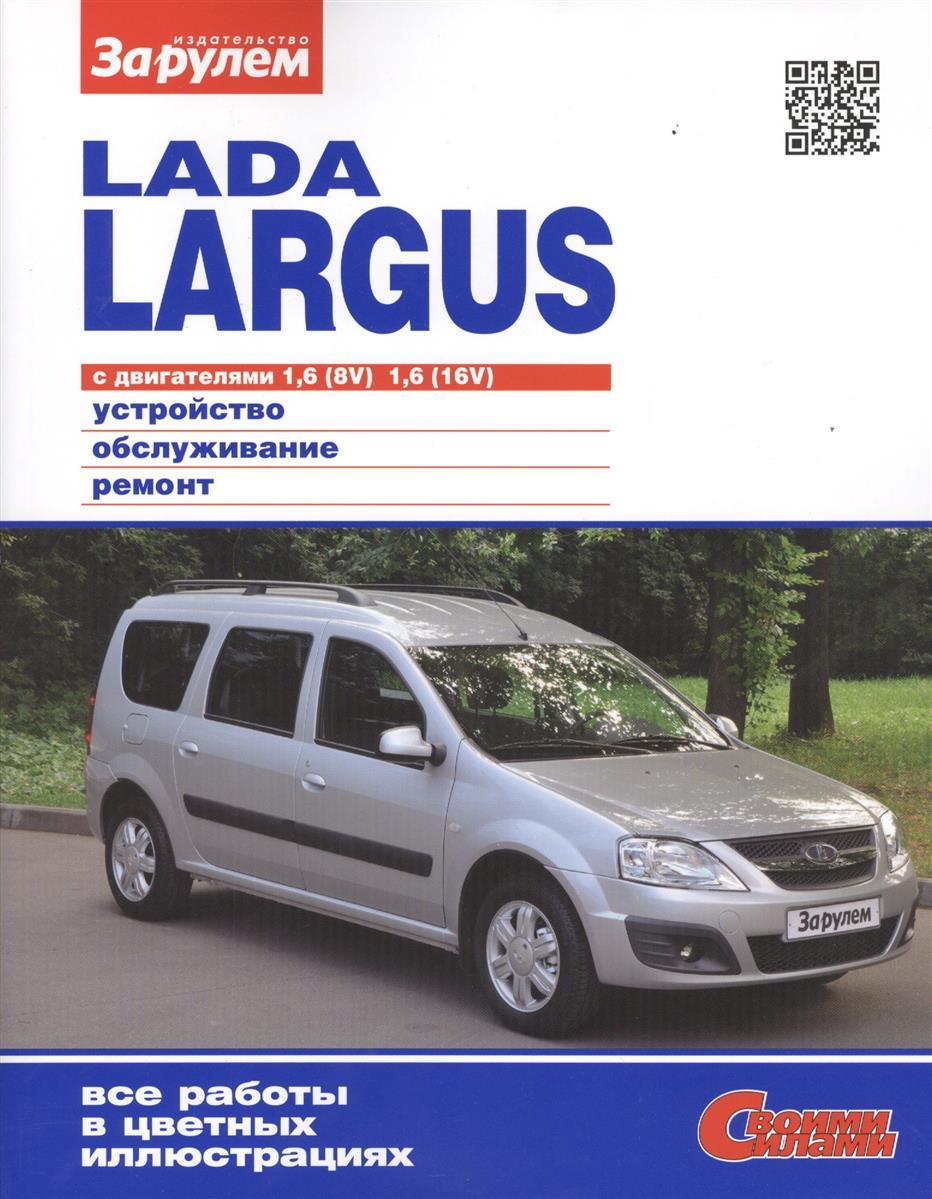 Ревин А. (ред.) Lada Largus с двигателями 1,6 (8V), 1,6 (16V). Устройство, обслуживание, диагностика, ремонт ревин а ред volkswagen polo седан выпуска с 2010 года с двигателями 1 6 устройство обслуживание диагностика ремонт