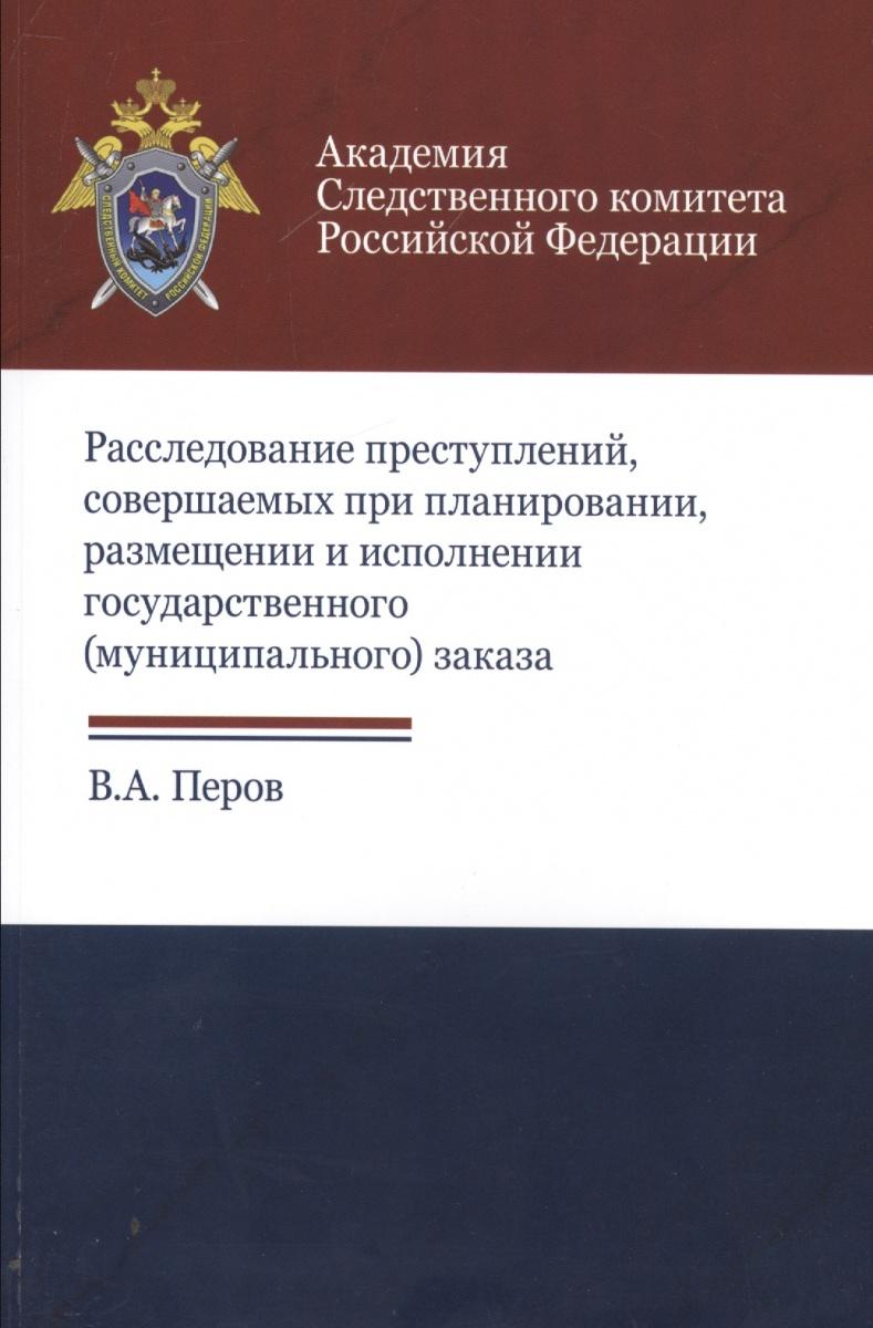 Расследование преступлений, совершаемых при планировании, размещении и исполнении государственного (муниципального) заказа