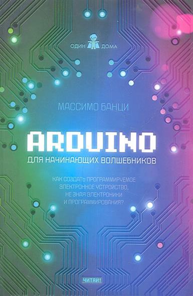 Arduino для начинающих волшебников. Как создать программируемое электронное устройство, не зная электроники и программирования?