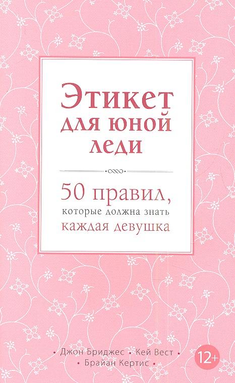 Бриджес Дж., Вест К., Кертис Б. Этикет для юной леди. 50 правил, которые должна знать каждая девушка 1000 советов юной леди