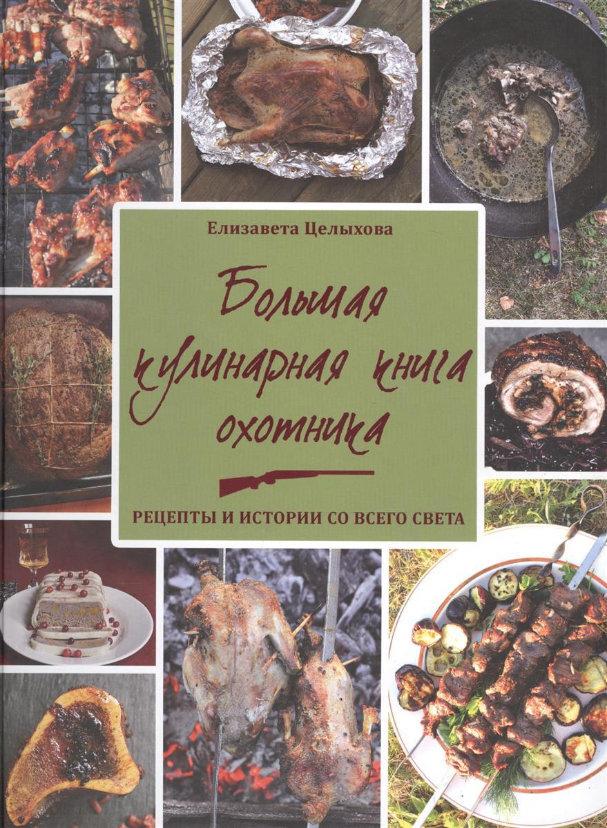 Целыхова . Большая кулинарная книга охотника. Рецепты  истории со всего света