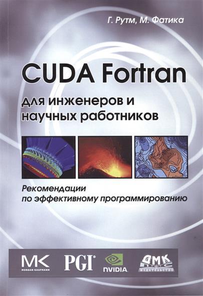 Рутш Г., Фатика М. CUDA Fortran для инженеров и научных работников. Рекомендации по эффективному программированию на языке CUDA Fortran fortran程序设计权威指南
