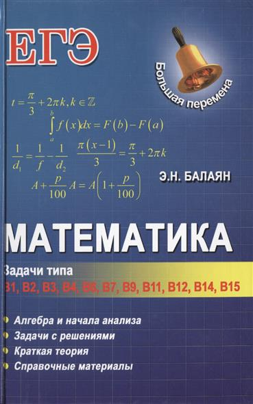 Математика. Задачи типа В1, В2, В3, В4, В6, В7, В9, В11, В12, В14, В15. Алгебра и начала анализа. Задачи с решениями. Краткая теория. Справочные материалы