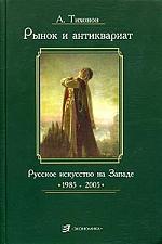 Тихонов А. Рынок и антиквариат Русское искусство на Земле 1985-2005 антиквариат