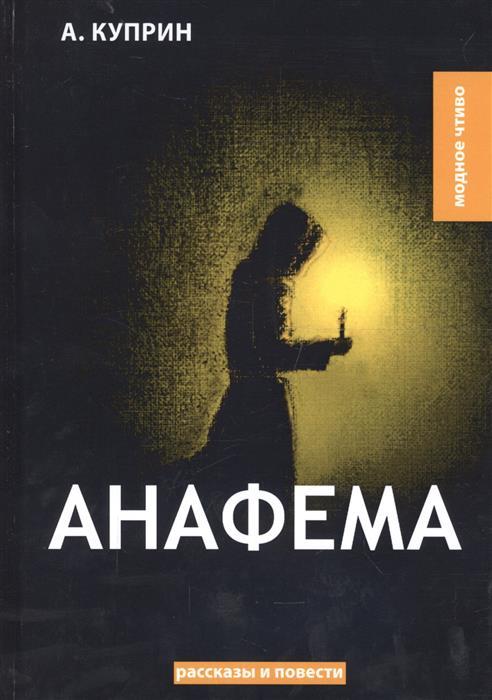 Куприн А. Анафема: рассказы и повести а и куприн рассказы