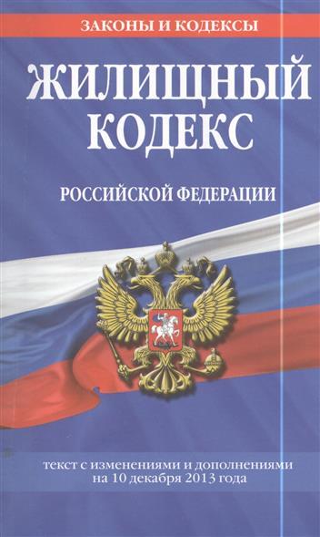 Жилищный кодекс Российской Федерации. Текст с изменениями и дополнениями на 10 декабря 2013 года