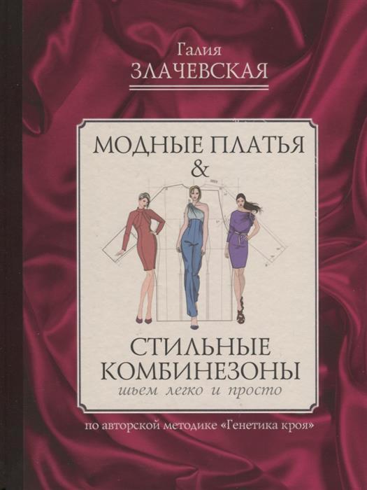 Злачевская Г. Модные платья & стильные комбинезоны. Шьем легко и просто платья