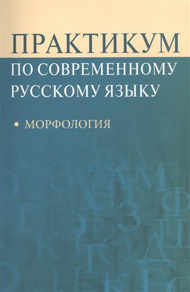 Практикум по современному русскому языку. Морфология