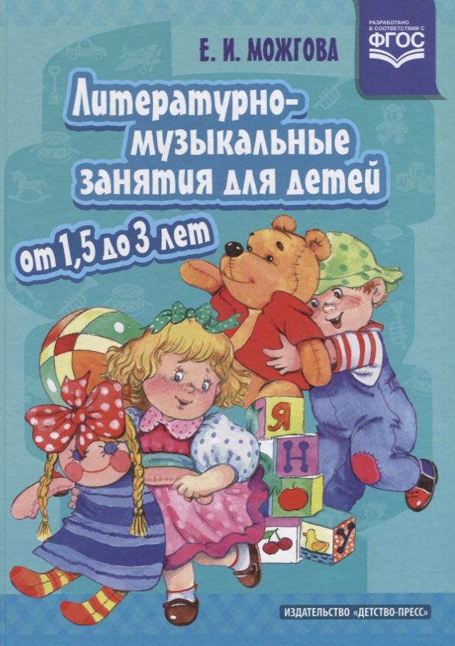 Можгова Е. Литературно-музыкальные занятия для детей от 1,5 до 3 лет. ФГОС мир вокруг от а до я пособие для детей 4 5 лет в 3 х частях часть 1 фгос до