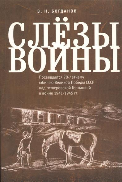 Слезы войны. Посвящается 70-летнему юбилею Великой Победы СССР над гитлеровской Германией в войне 1941-1945 гг.