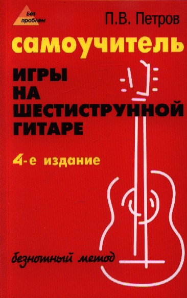 Петров П. Самоучитель игры на шестиструнной гитаре. Безнотный метод агеев д самоучитель игры на шестиструнной гитаре