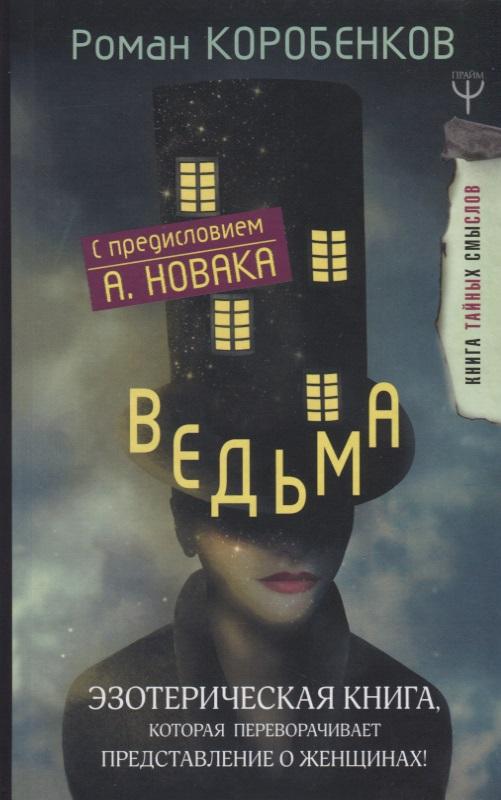 Коробенков Р. Ведьма. Эзотерическая книга, которая переворачивает представление о женщинах!