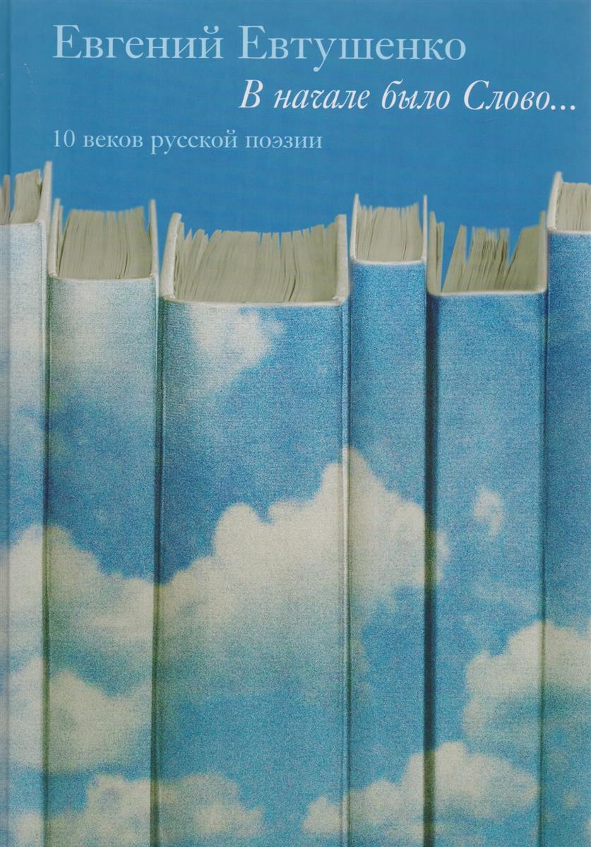 Евтушенко Е. В начале было слово... 10 веков русской поэзии. Том 1 евтушенко е со мною вот что происходит…